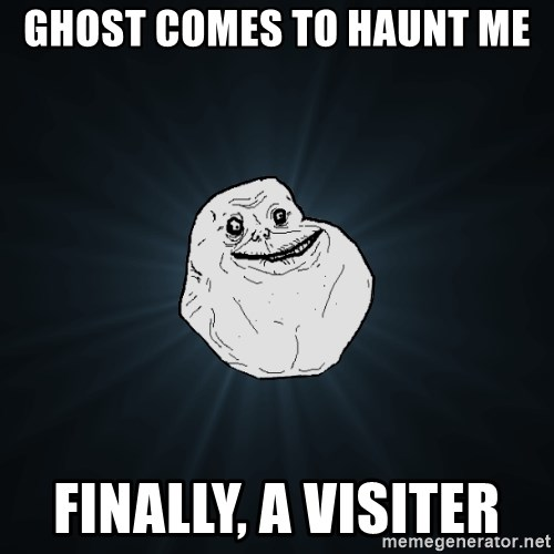 Forever Alone - ghost comes to HAUNT me  finally, a VISITer
