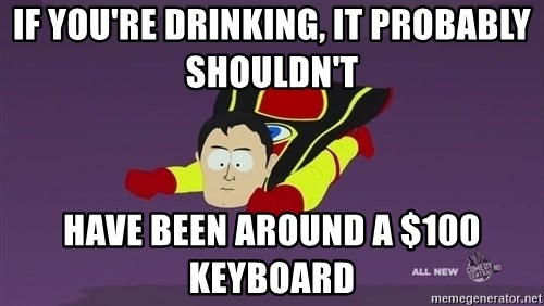 Captain Hindsight - If You're drinking, IT PROBABLY SHOULDN'T  have been around a $100 keyboard