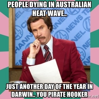 anchorman - people dying in Australian heat wave.. just another day of the year in darwin.. you pirate hooker