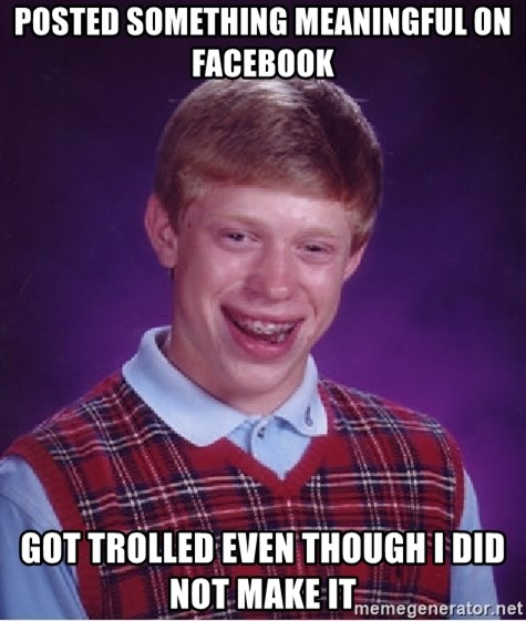 Bad Luck Brian - Posted something meaningful on facebook GOt trolled even though I did not make it
