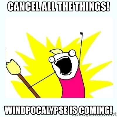 All the things - cancel all the things! windpocalypse is coming!