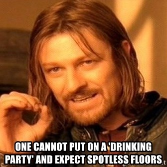 One Does Not Simply -  one cannot put on a 'drinking party' and expect spotless floors