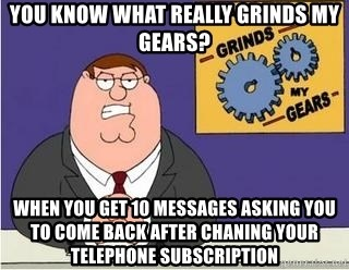 Grinds My Gears Peter Griffin - You know what really grinds my gears? When you get 10 messages asking you to come back after chaning your telephone subscription