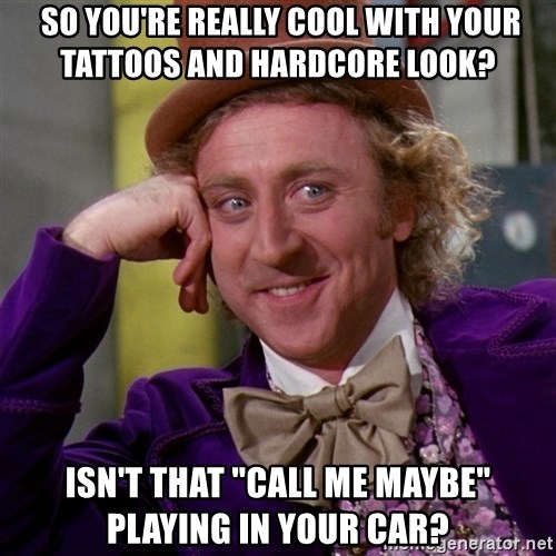 """Willy Wonka -  so you're really cool with your tattoos and hardcore look? ISN't that """"call me maybe"""" playing in your car?"""