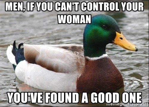 Actual Advice Mallard 1 - Men, If you Can't CONTROL YOUR WOMAn YOU've found a good one