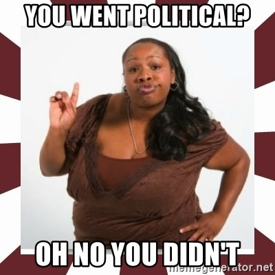 Sassy Black Woman - YOU WENT POLITICAL? Oh no you didn't