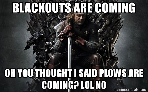 Eddard Stark - blackouts are coming oh you thought I said plows are coming? lol no