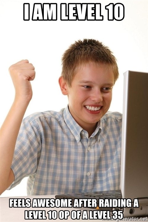 First Day on the internet kid - i am level 10 feels awesome after raiding a level 10 Op of a level 35