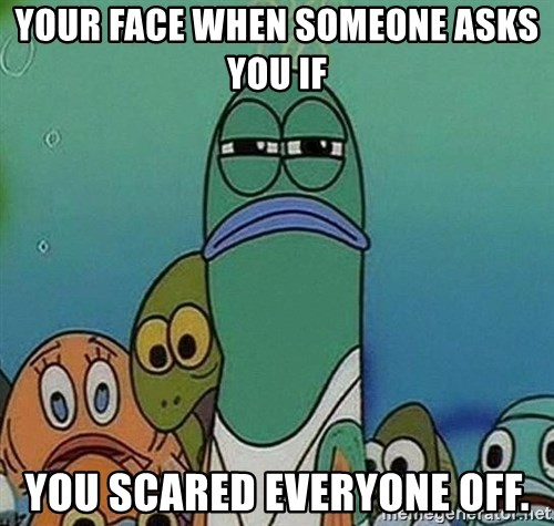 Serious Fish Spongebob - YOur face when someone asks you if You scared everyone off.