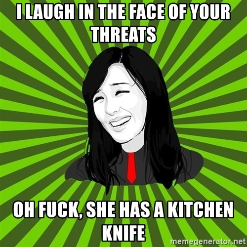 green fan - I laugh in the face of your threats Oh fuck, she has a kitchen knife