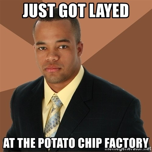 Successful Black Man - just got layed at the potato chip factory