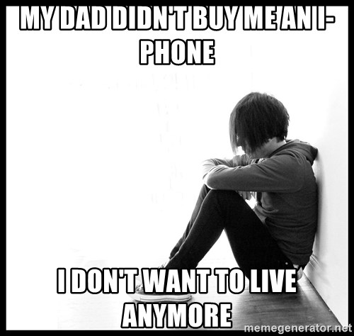 First World Problems - MY DAD DIDN'T BUY ME AN I-PHONE  I DOn't want to live anymore
