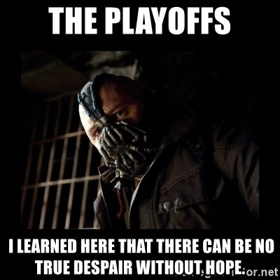 Bane Meme - The playoffs  I learned here that there can be no true despair without hope.