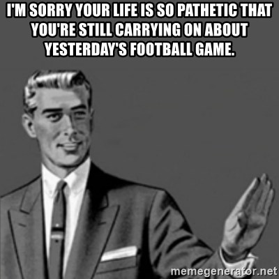 Correction Guy - I'm sorry your life is so pathetic that you're still carrying on about yesterday's football game.