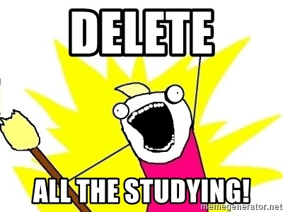 X ALL THE THINGS - DELETE ALL THE STUDYING!
