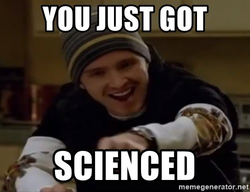 Science Bitch! - you just got scienced