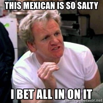 Gordon Ramsay - This Mexican is so salty I bet all in on it