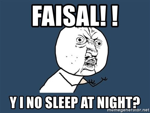 Y U No - faisal! ! y i no sleep at night?
