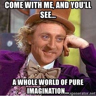 Willy Wonka - Come with me, and you'll see... A whole world of pure imagination...