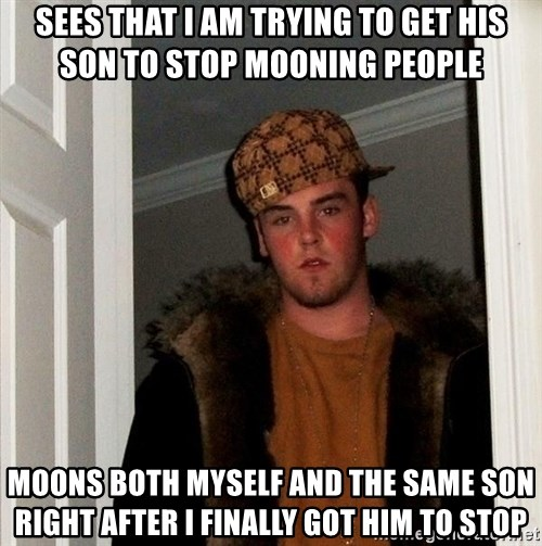 Scumbag Steve - Sees that i am trying to get his son to stop mooning people moons both myself and the same son right after I finally got him to stop