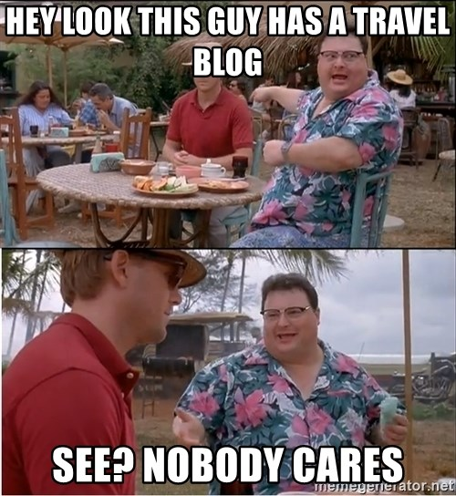 See? Nobody Cares - Hey look this guy has a travel blog See? Nobody cares