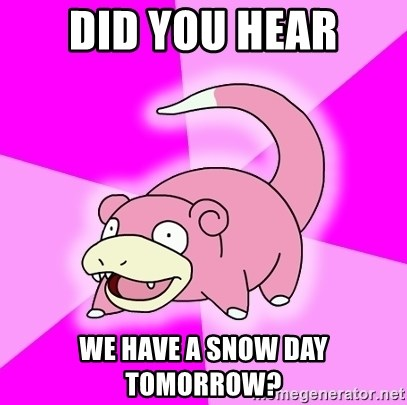 Slowpoke - Did you hear we have a snow day tomorrow?
