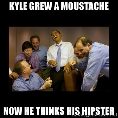 obama laughing  - Kyle grew a moustache NOw he thinks his hipster