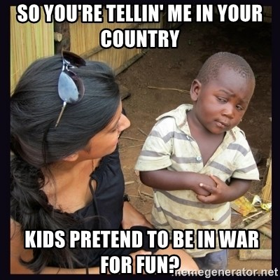 Skeptical third-world kid - so you're tellin' me in your country  kids pretend to be in war for fun?