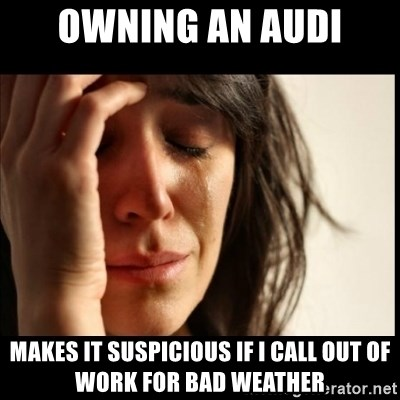 First World Problems - Owning an Audi Makes it suspicious if i call out of work for bad weather