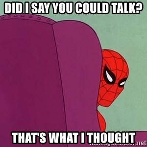 Suspicious Spiderman - Did i say you could talk? That's what I thought
