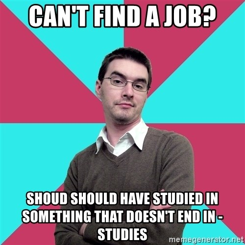 Privilege Denying Dude - CAN'T FIND A JOB? SHOUD SHOULD HAVE STUDIED IN SOMETHING THAT DOESN'T END IN -STUDIES