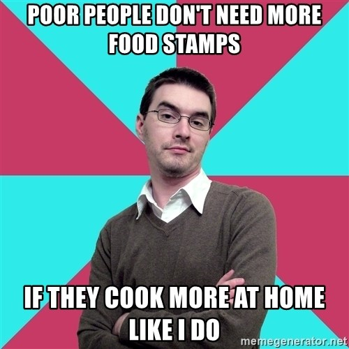 Privilege Denying Dude - poor people don't need more food stamps if they cook more at home like i do