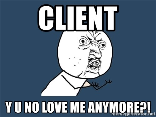 Y U No - client y u no love me anymore?!