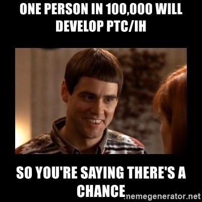 Lloyd-So you're saying there's a chance! - one person in 100,000 will develop ptc/ih so you're saying there's a chance