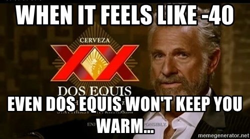Dos Equis Man - WHEN IT FEELS LIKE -40 EVEN DOS EQUIS WON'T KEEP YOU WARM...