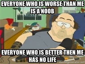 South Park Wow Guy - Everyone who is worse than me is a noob everyone who is better then me has no life