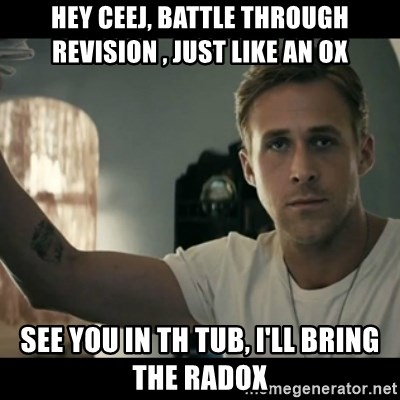 ryan gosling hey girl - Hey Ceej, Battle through revision , just like an ox see you in th tub, i'll bring the radox