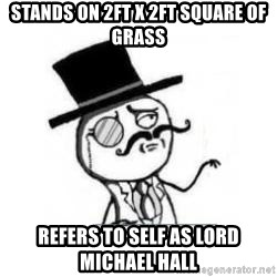 Feel Like A Sir - stands on 2ft x 2ft square of grass refers to self as lord michael hall