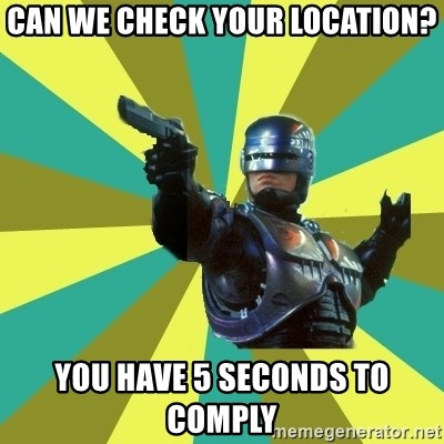 Robocop - Can we check your location? You have 5 seconds to comply