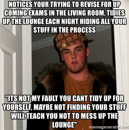 "Scumbag Steve - Notices your trying to revise for up coming exams in the living room, tidies up the lounge each night hiding all your stuff in the process  ""its not my fault you cant tidy up for yourself, maybe not finding your stuff will teach you not to mess up the lounge"""