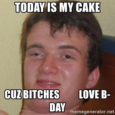 10guy - today is my cake cuz bitches          love b-day