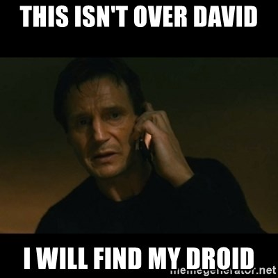 liam neeson taken - This isn't over david i will find my droid