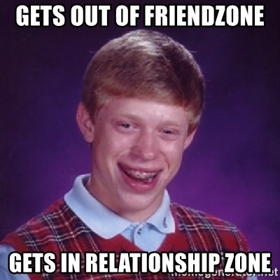Bad Luck Brian - gets out of friendzone gets in relationship zone