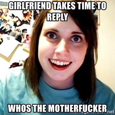 Overly Obsessed Girlfriend - girlfriend takes time to reply whos the motherfucker