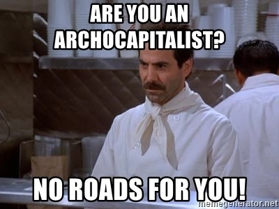 soup nazi - are you an archocapitalist? no roads for you!