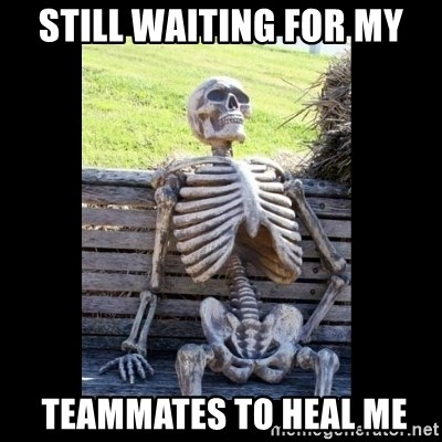 Still Waiting - Still waiting for my  TEAMMATES TO HEAL ME