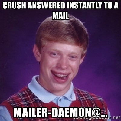 Bad Luck Brian - crush answered instantly to a mail mailer-daemon@...