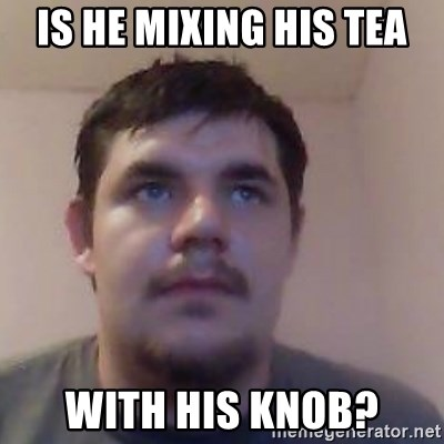 Ash the brit - is he mixing his tea with his knob?