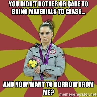 Not Impressed Makayla - You didn't bother or care to bring materials to class... And now want to borrow from me?
