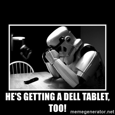 Sad Trooper -  he's getting a dell tablet, too!